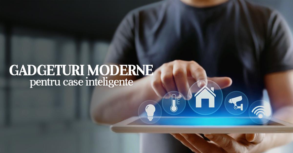 Gadgeturi moderne pentru case inteligente